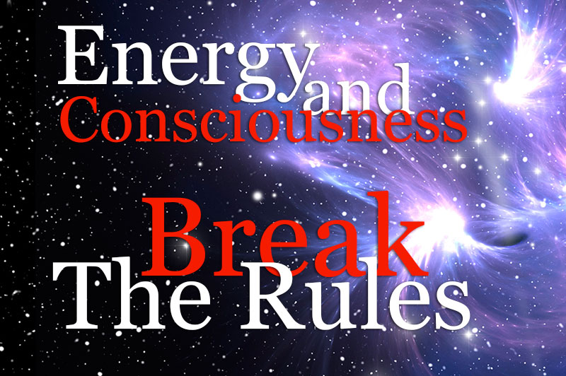 Energy And Consciousness Break The Rules
