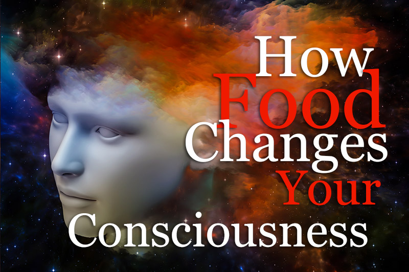 How Foods Change Your Consciousness