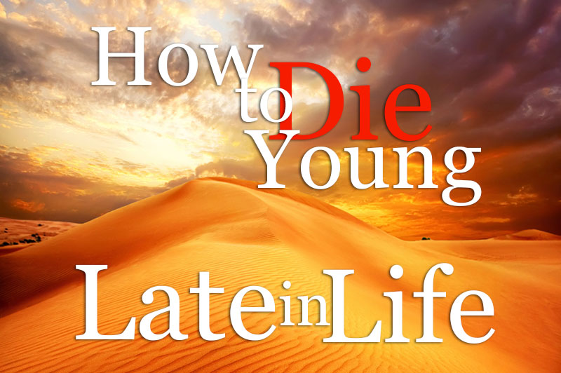 How To Die Young Late In Life