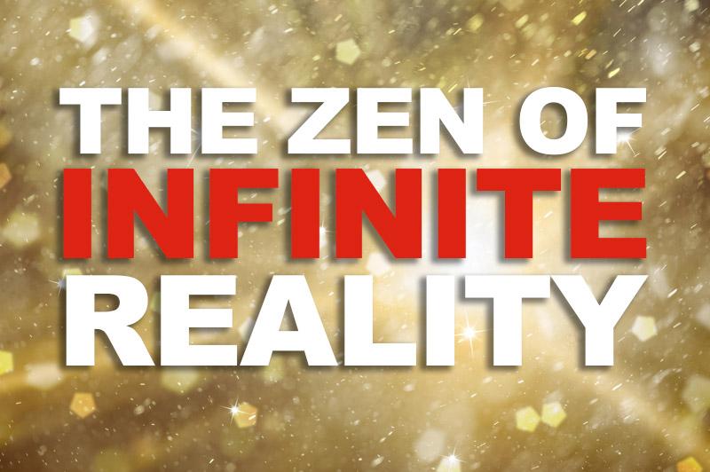 The Zen Of Infinite Reality