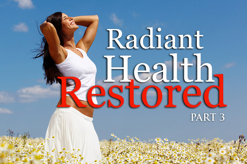 Radiant Health Restored - part 3
