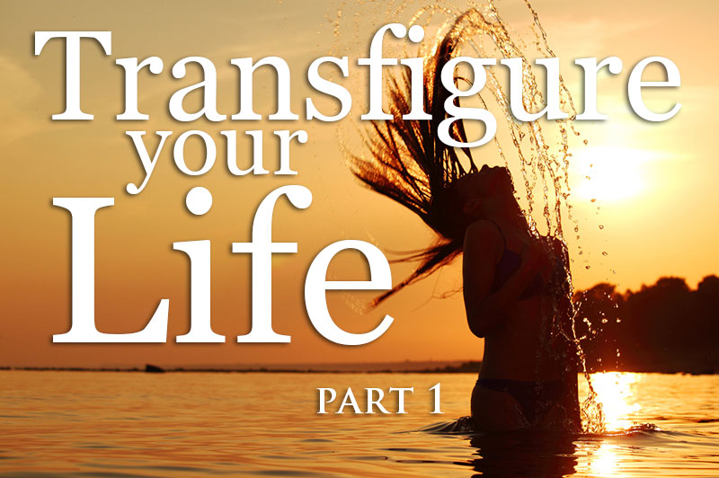 Transfigure Your Life - Part 1