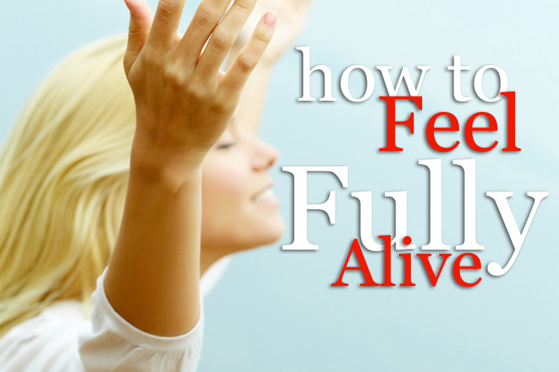 How To Feel Fully Alive